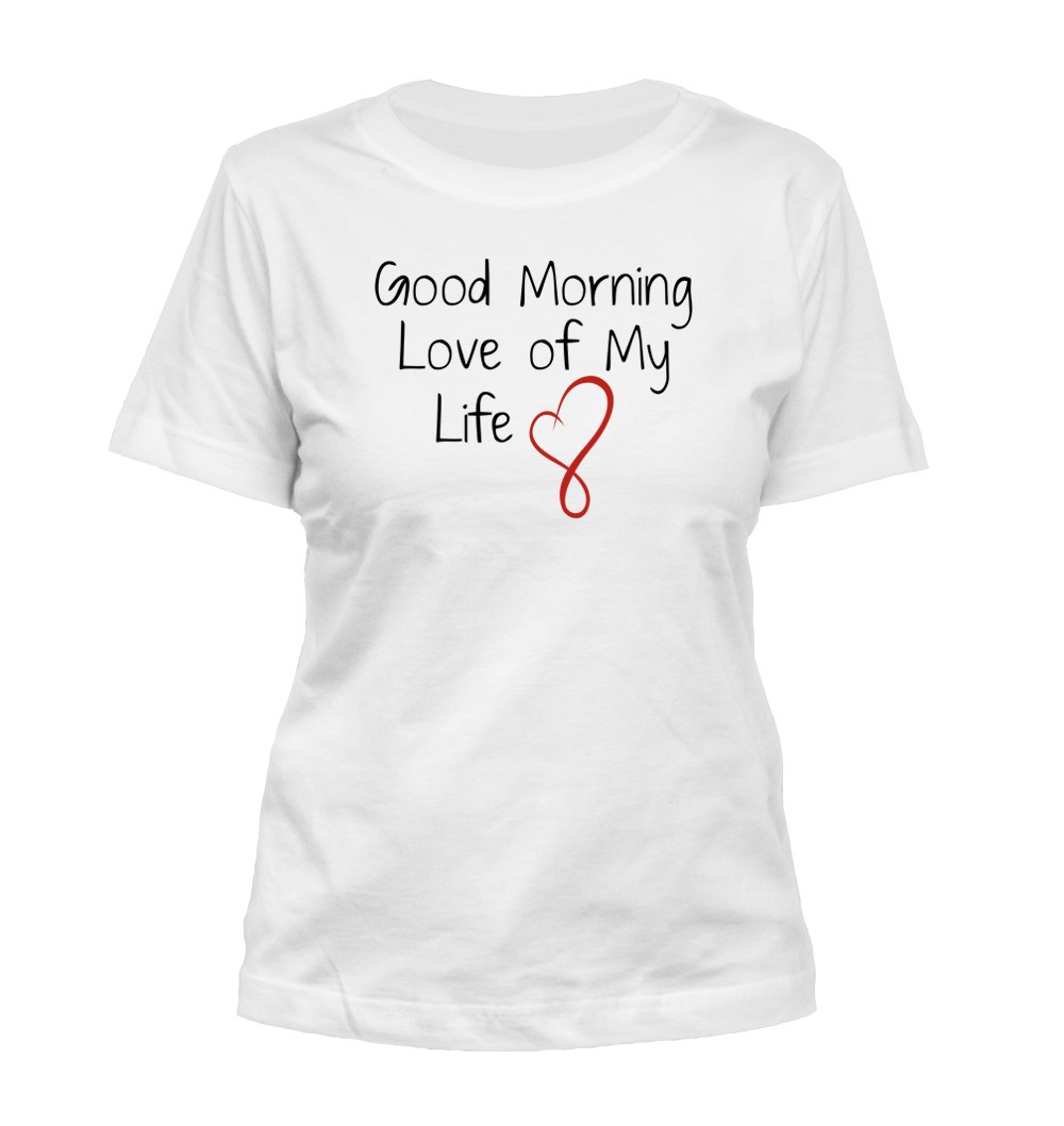 Good Morning Love Of My Life : Good morning love of my life women s misses t shirt